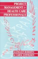 Project management for health care professionals by Kathleen Roberts