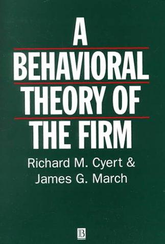 A behavioral theory of the firm by Richard Michael Cyert, James G. March