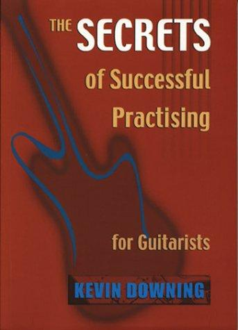 The Secrets of Successful Practicing for Guitarists by Kevin Downing