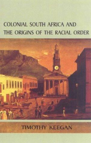 Colonial South Africa and the Origins of the Racial Order by Timothy Keegan Dr.