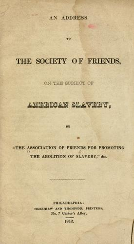 An address to the Society of Friends by Association of Friends for Promoting the Abolition of Slavery, and Improving the Condition of the Free People of Color