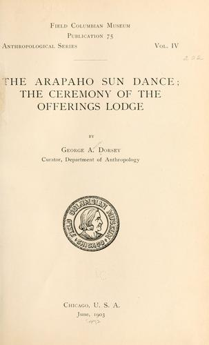 The Arapaho sun dance by George A[mos] Dorsey
