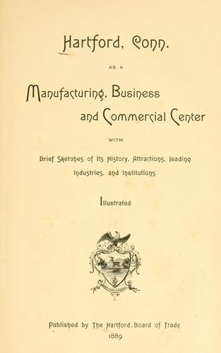 Hartford, Conn., as a manufacturing, business and commercial center by Hartford (Conn.). Board of Trade.