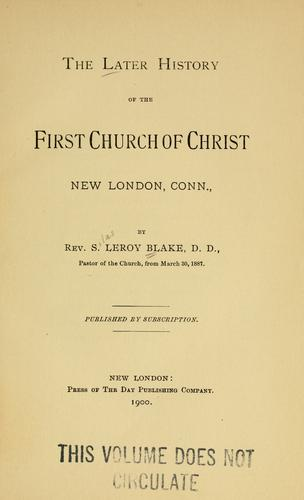 The later history of the First Church of Christ, New London, Conn by S. Leroy Blake