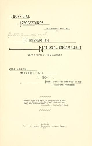 Unofficial proceedings in connection with the Thirty-eighth national encampment, Grand army of the republic, held in Boston, week August 15-20, 1904 by Boston. Committee on the 38th national encampment, G. A. R.