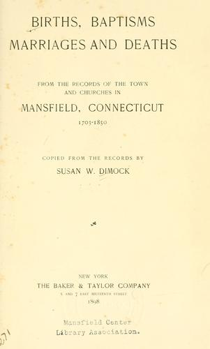 Births, baptisms, marriages and deaths, from the records of the town and churches in Mansfield, Connecticut, 1703-1850 by Susan Whitney Dimock
