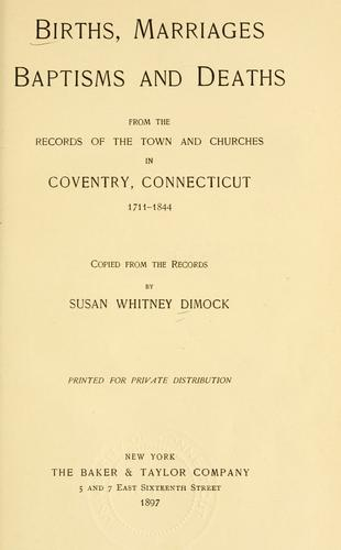 Births, marriages, baptisms and deaths, from the records of the town and churches in Coventry, Connecticut, 1711-1844 by Susan Whitney Dimock