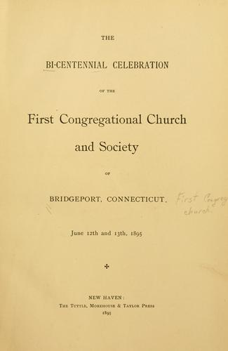 The bi-centennial celebration of the First Congregational church and society of Bridgeport, Conn., June 12th and 13th, 1895 by Bridgeport (Conn.). First Congregational Church.