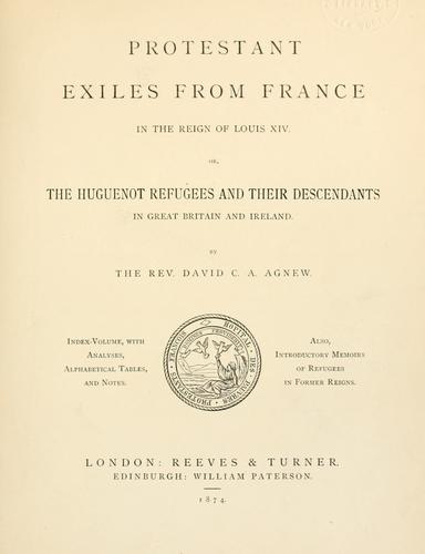 Protestant exiles from France in the reign of Louis XIV; or, the Huguenot refugees & their descendants in Great Britain & Ireland by Agnew, David C. A.