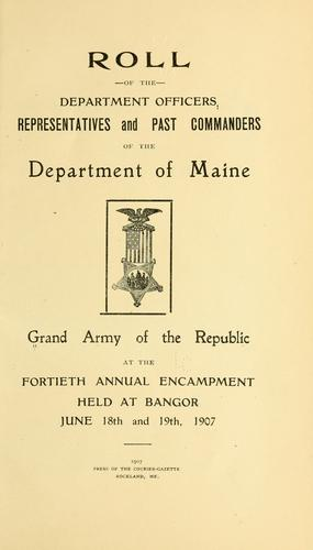 Roll of the department officers, representatives and past commanders of the Department of Maine, Grand army of the republic, at the fortieth annual encampment held at Bangor June 18th and 19th, 1907 by Grand army of the republic. Dept. of Maine.