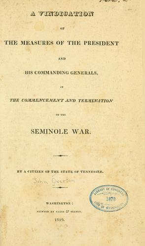 A vindication of the measures of the President and his commanding generals, in the commencement and termination of the Seminole war by John Overton