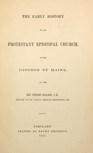 The early history of the Protestant Episcopal Church, in the Diocese of Maine by Ballard, Edward