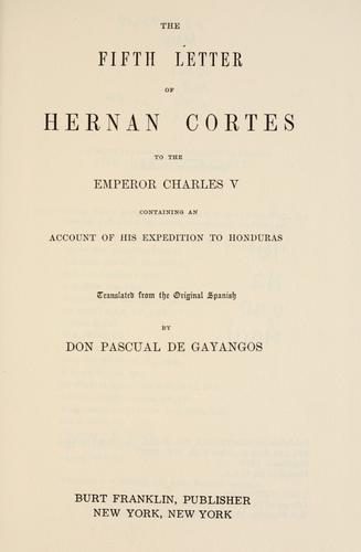 The fifth letter of Hernan Cortes to the Emperor Charles V, containing an account of his expedition to Honduras by Hern©Øan Cort©Øes