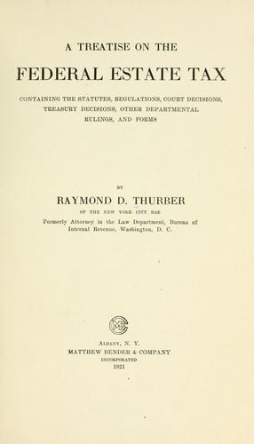 A treatise on the federal estate tax, containing the statutes, regulations, court decisions, Treasury decisions, other departmental rulings, and forms by Raymond D. Thurber