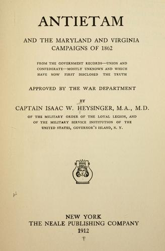Antietam and the Maryland and Virginia campaigns of 1862 from the government records--Union and Confederate--mostly unknown and which have now first disclosed the truth; approved by the War department by Isaac W. Heysinger