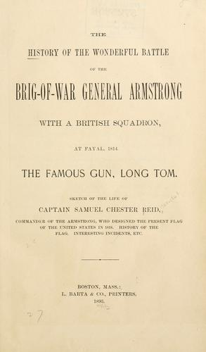 The history of the wonderful battle of the brig-of-war General Armstrong with a British squadron, at Fayal, 1814. by Reid, Samuel Chester