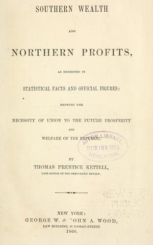 Southern wealth and northern profits, as exhibited in statistical facts and official figures by Thomas Prentice Kettell