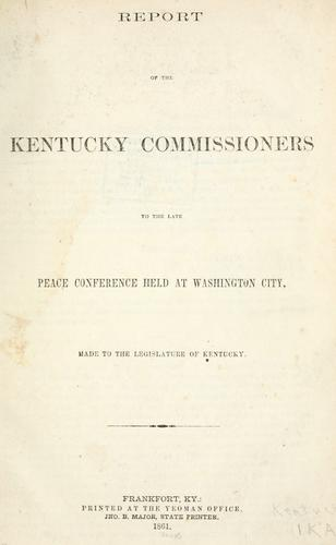 Report of the Kentucky Commissioners to the late Peace Conference held at Washington city, made to the legislature of Kentucky by Kentucky. Commissioners to the Peace Conference at Washington