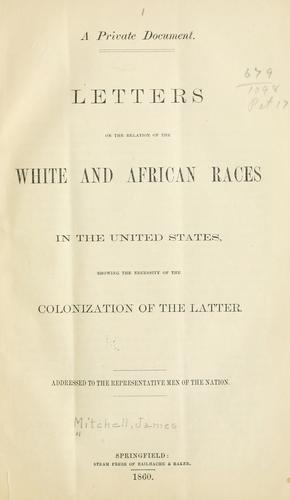 Letters on the relation of the white and African races in the United States, showing the necessity of the colonization of the latter by Mitchell, James commissioner of emigration