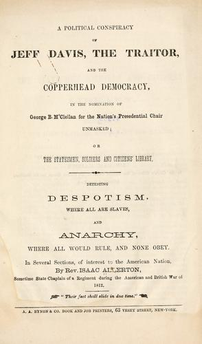 A political conspiracy of Jeff Davis, the traitor, and the copperhead Democracy, in the nomination of George B. M'Clellan for the nation's presidential chair unmasked by Isaac Allerton