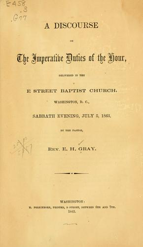 A discourse on the imperative duties of the hour, delivered in the E street Baptist church, Washington, D.C., Sabbath evening, July 6, 1863 by Edgar Harkness Gray