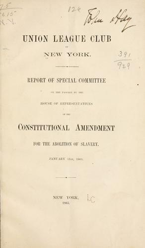 Report of special committee on the passage by the House of Representatives of the constitutional amendment for the abolition of slavery by Union League Club (New York, N.Y.)