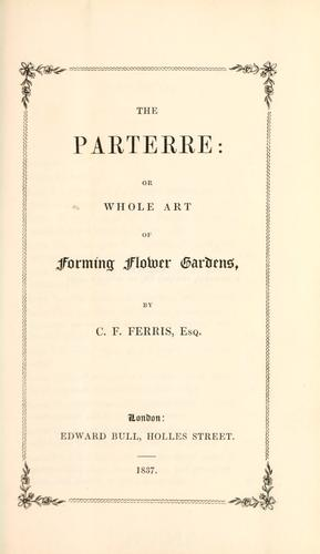 The Parterre, or, Whole art of forming flower gardens by C. F. Ferris