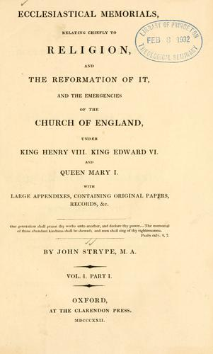 Ecclesiastical memorials relating chiefly to religion, and the reformation of it, and the emergencies of the Church of England, under King Henry VIII, King Edward VI, and Queen Mary I