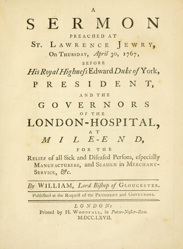 A sermon preached at St. Lawrence Jewry, on Thursday, April 30, 1767, before, His Royal Highness, Edward, Duke of York, president, and the governors of the London Hospital, at Mile-End by William Warburton
