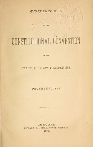 Journal of the Constitutional Convention of the state of New Hampshire, December, 1876 by New Hampshire. Constitutional Convention, 1876.