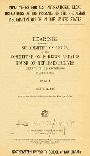 Implications for U.S. international legal obligations of the presence of the Rhodesian Information Office in the United States, hearings before the Subcommittee on Africa, ..., 93-1.. by United States. Congress. House. Foreign Affairs.