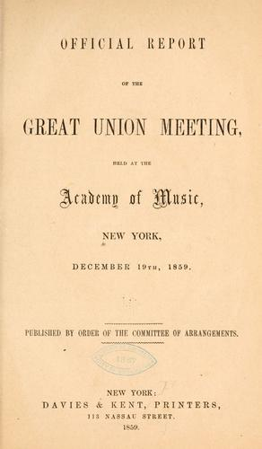 Official report of the great Union meeting, held at the Academy of music, New York, December 19th, 1859 by New York. Union meeting, Dec. 19, 1859