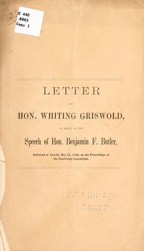 Letter of Hon. Whiting Griswold, in reply to the speech of Hon. Benjamin F. Butler, delivered at Lowell, May 15, 1860, on the proceedings of the Charleston convention by Griswold, Whiting