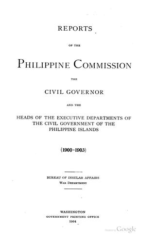 Reports of the Philippine commission, the civil governor and the heads of the executive departments of the civil government of the Philippine Islands (1900-1903) by United States. Philippine Commission (1900-1916)