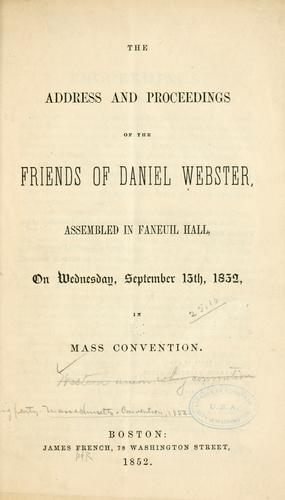 The address and proceedings of the friends of Daniel Webster, assembled in Faneuil Hall, on Wednesday, September 15th, 1852 by Webster Union Party (Mass.)