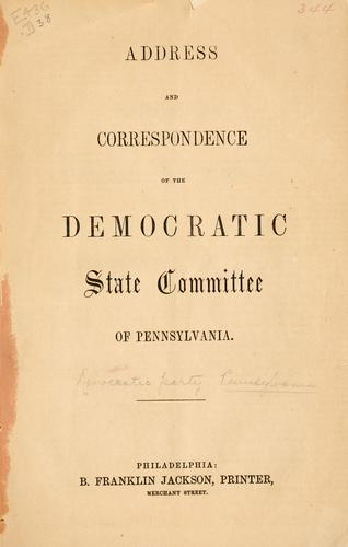 Address and correspondence of the Democratic state committee of Pennsylvania by Democratic party. Pennsylvania.