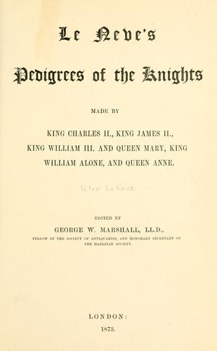 Le Neve's pedigrees of the knights made by King Charles II., King James II., King William III. and Queen Mary, King William alone, and Queen Anne by Peter Le Neve