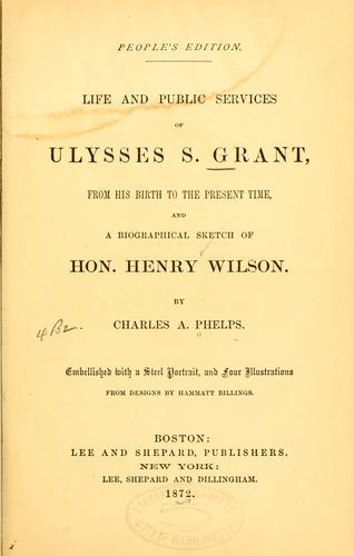 Life and public services of Ulysses S. Grant, from his birth to the present time, and a biographical sketch of Hon. Henry Wilson by Charles A. Phelps