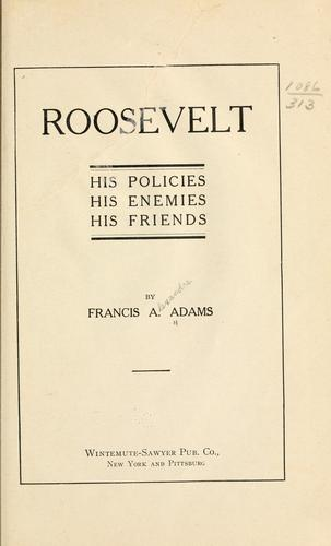 Rossevelt; his policies, his enemies, his friends by Francis Alexandre Adams